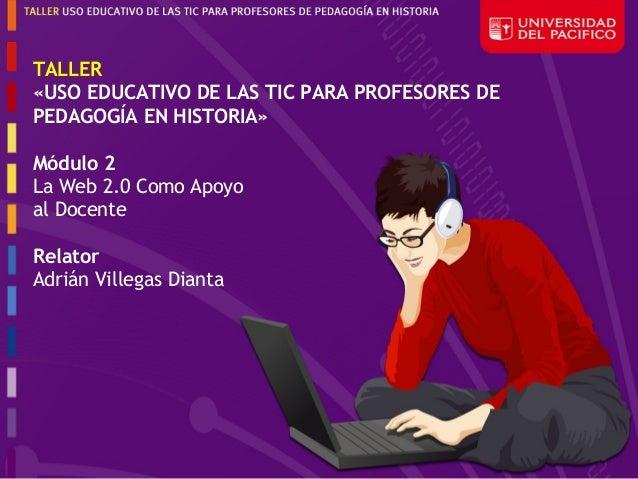 TALLER«USO EDUCATIVO DE LAS TIC PARA PROFESORES DEPEDAGOGÍA EN HISTORIA»Módulo 2La Web 2.0 Como Apoyoal DocenteRelatorAdri...