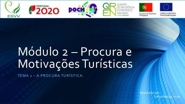 Módulo 2 – Procura e Motivações Turísticas TEMA 1 – A PROCURA TURÍSTICA. Realizado por: Sónia Araújo, nº20