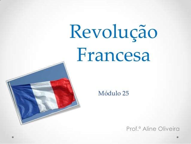 Revolução Francesa Módulo 25 Prof.ª Aline Oliveira