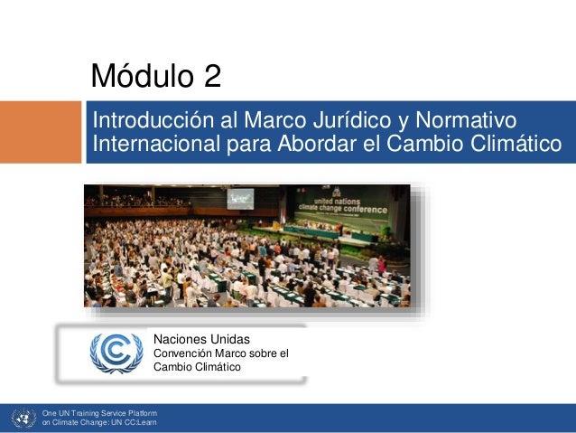 One UN Training Service Platform on Climate Change: UN CC:Learn Módulo 2 Introducción al Marco Jurídico y Normativo Intern...