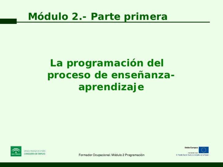 Módulo 2.- Parte primera   La programación del   proceso de enseñanza-        aprendizaje        Formador Ocupacional. Mód...
