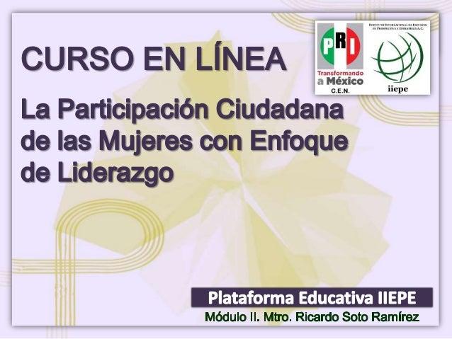 CURSO EN LÍNEA. LA PARTICIPACIÓN DE LAS MUJERES CON ENFOQUE DE LIDERAZGO Facilitador: Mtro. Ricardo Soto Ramírez Módulo II