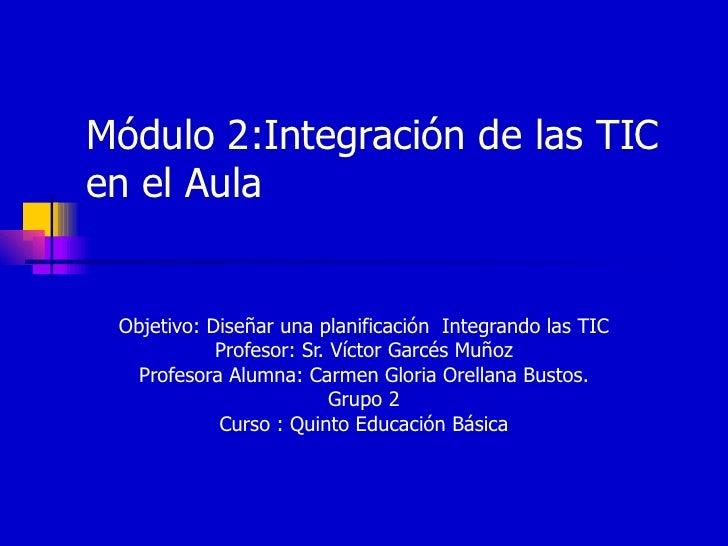 Módulo 2:Integración de las TIC en el Aula Objetivo: Diseñar una planificación  Integrando las TIC Profesor: Sr. Víctor Ga...