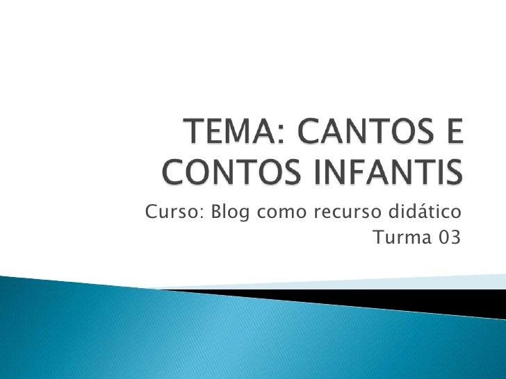 TEMA: CANTOS E CONTOS INFANTIS<br />Curso: Blog como recurso didático<br />Turma 03<br />