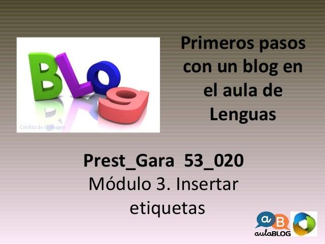 Primeros pasos  con un blog en  el aula de  Lenguas  Prest_Gara 53_020  Módulo 3. Insertar  etiquetas  Crédito de la image...
