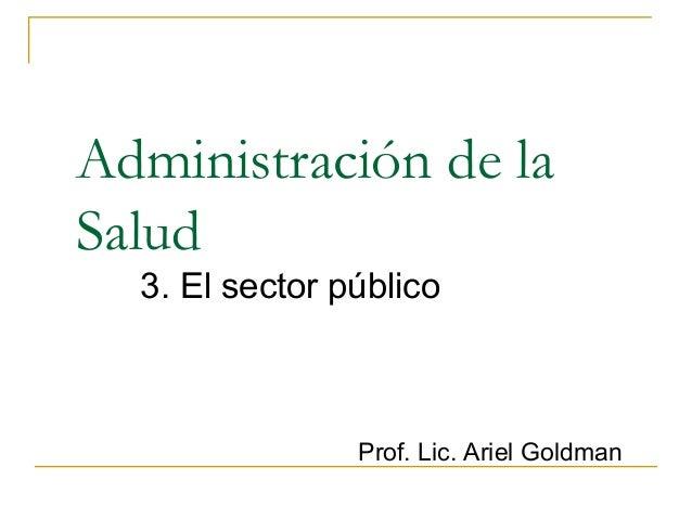 Administración de la  Salud  3. El sector público  Prof. Lic. Ariel Goldman