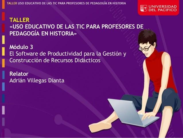 TALLER«USO EDUCATIVO DE LAS TIC PARA PROFESORES DEPEDAGOGÍA EN HISTORIA»Módulo 3El Software de Productividad para la Gesti...