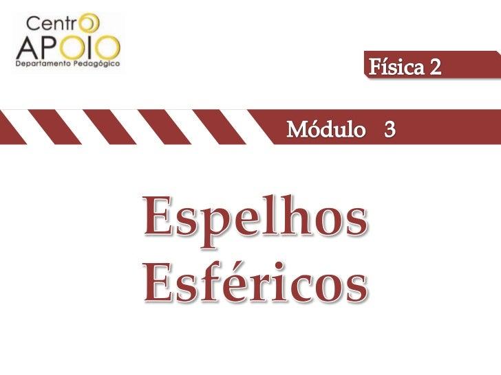 Física 2<br />Módulo<br />3<br />Espelhos Esféricos<br />