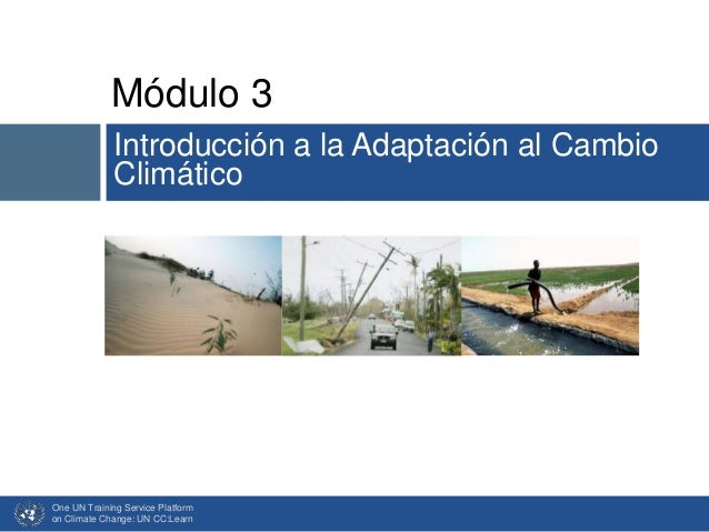 Módulo 3 Introducción a la Adaptación al Cambio Climático One UN Training Service Platform on Climate Change: UN CC:Learn