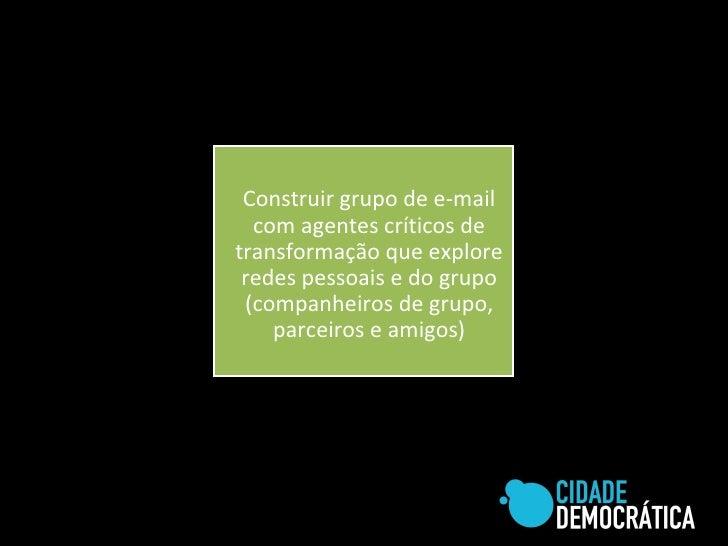 Construir grupo de e-mail com agentes críticos de transformação que explore redes pessoais e do grupo (companheiros de gru...