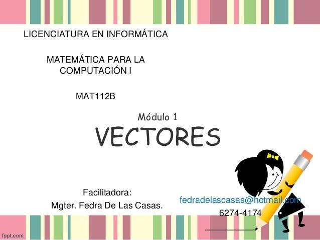 Módulo 1 VECTORES LICENCIATURA EN INFORMÁTICA MATEMÁTICA PARA LA COMPUTACIÓN I MAT112B Facilitadora: Mgter. Fedra De Las C...
