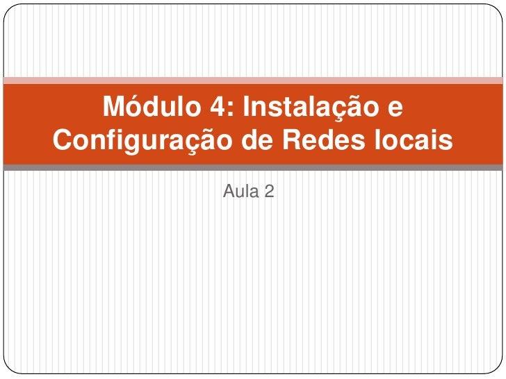 Módulo 4: Instalação eConfiguração de Redes locais           Aula 2