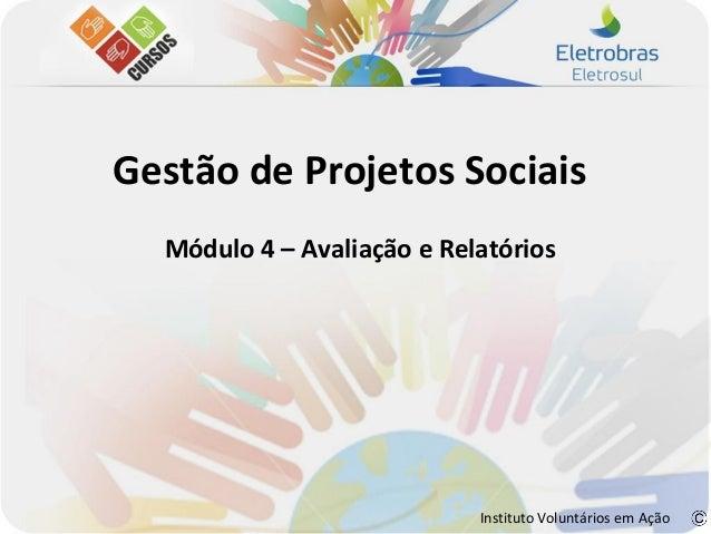 Gestão de Projetos Sociais  Módulo 4 – Avaliação e Relatórios                            Instituto Voluntários em Ação