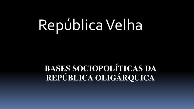 República Velha  BASES SOCIOPOLÍTICAS DA  REPÚBLICA OLIGÁRQUICA