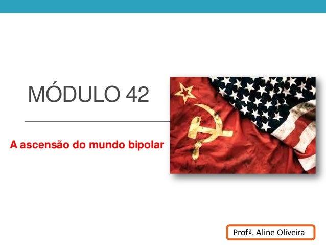 MÓDULO 42 A ascensão do mundo bipolar Profª. Aline Oliveira
