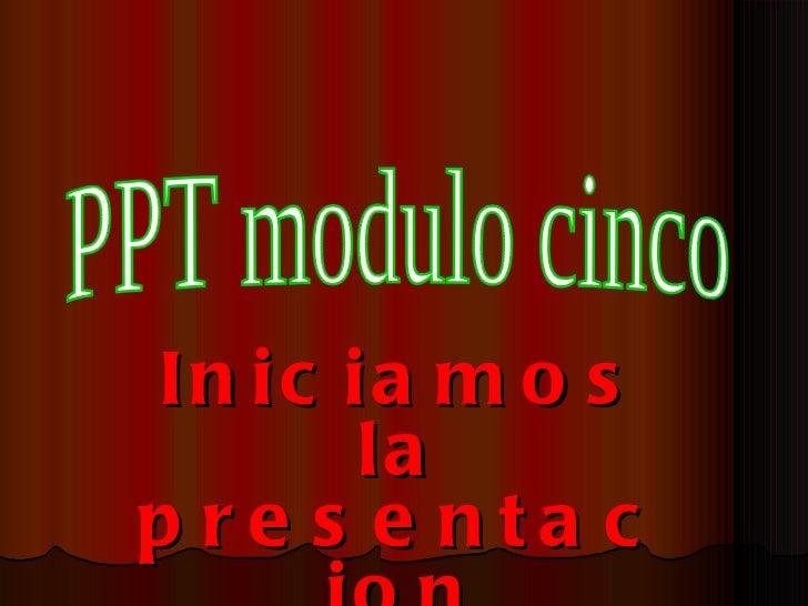 Iniciamos la presentacion PPT modulo cinco