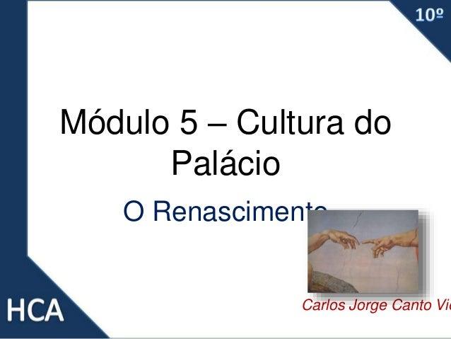 Módulo 5 – Cultura do Palácio O Renascimento Carlos Jorge Canto Vie