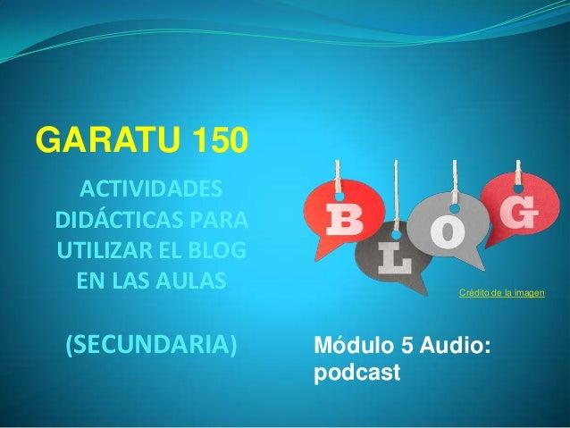 GARATU 150 ACTIVIDADES DIDÁCTICAS PARA UTILIZAR EL BLOG EN LAS AULAS (SECUNDARIA)  Crédito de la imagen  Módulo 5 Audio: p...