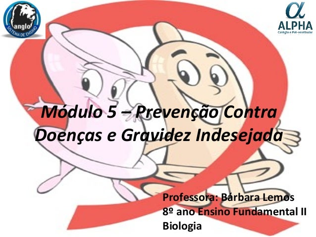 Módulo 5 – Prevenção Contra Doenças e Gravidez Indesejada Professora: Bárbara Lemos 8º ano Ensino Fundamental II Biologia