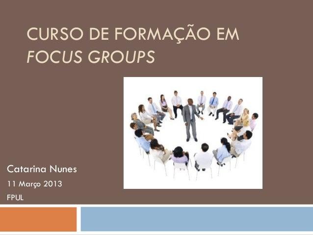 CURSO DE FORMAÇÃO EM       FOCUS GROUPSCatarina Nunes11 Março 2013FPUL