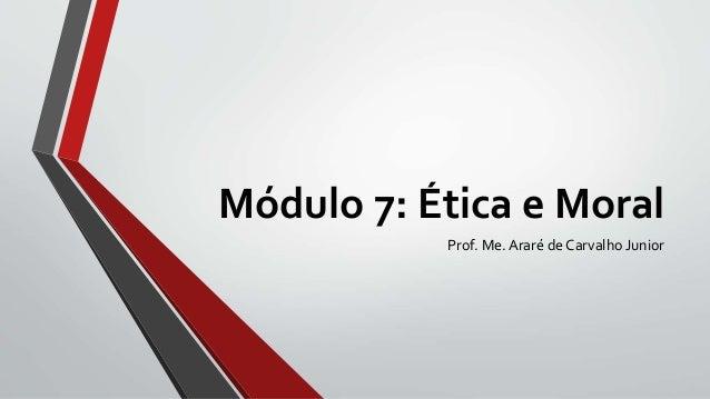 Módulo 7: Ética e Moral Prof. Me. Araré de Carvalho Junior