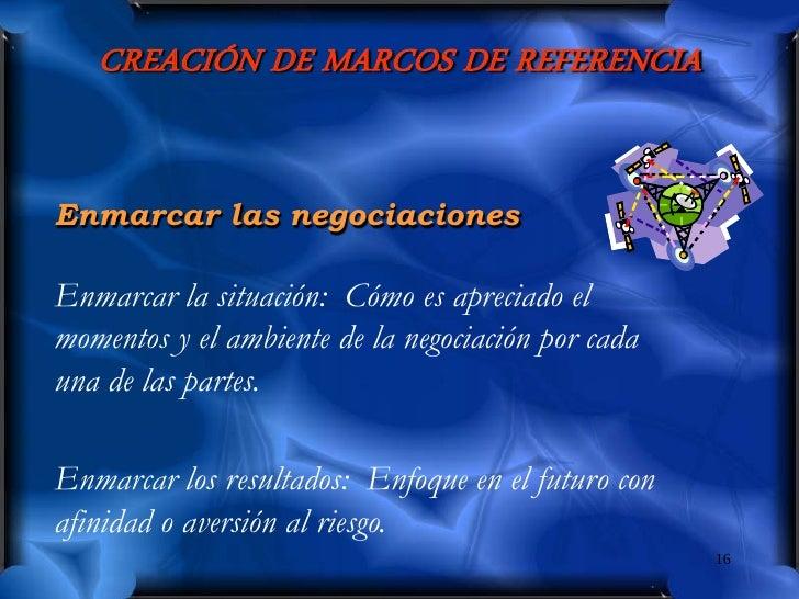 CREACIÓN DE MARCOS DE REFERENCIA   Enmarcar las negociaciones  Enmarcar la situación: Cómo es apreciado el momentos y el a...