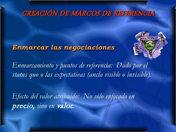 CREACIÓN DE MARCOS DE REFERENCIA   Enmarcar las negociaciones  Enmarcamiento y puntos de referencia: Dado por el status qu...