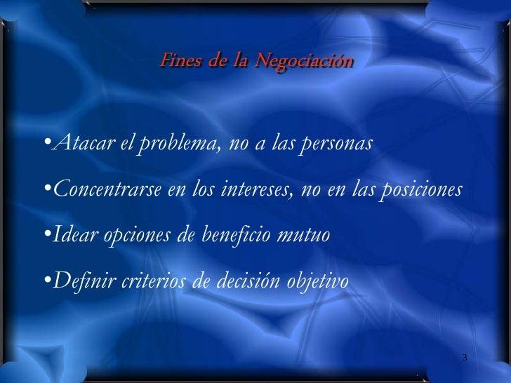Fines de la Negociación  •Atacar el problema, no a las personas •Concentrarse en los intereses, no en las posiciones •Idea...
