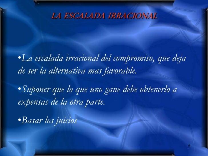 LA ESCALADA IRRACIONAL   •La escalada irracional del compromiso, que deja de ser la alternativa mas favorable. •Suponer qu...