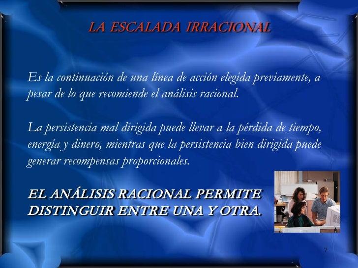 LA ESCALADA IRRACIONAL  Es la continuación de una línea de acción elegida previamente, a pesar de lo que recomiende el aná...