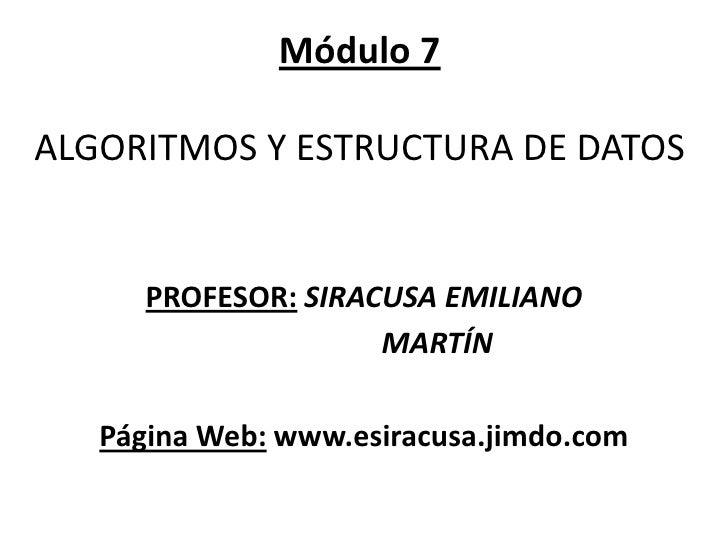 Módulo 7ALGORITMOS Y ESTRUCTURA DE DATOS <br />PROFESOR:SIRACUSA EMILIANO <br />                    MARTÍN<br />Página Web...