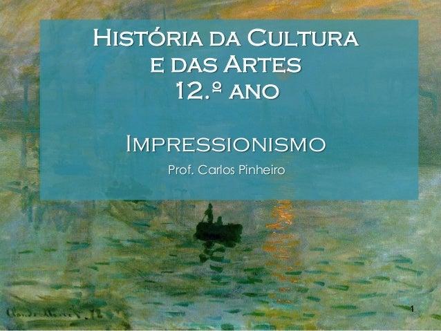 História da Cultura e das Artes 12.º ano Impressionismo Prof. Carlos Pinheiro  1