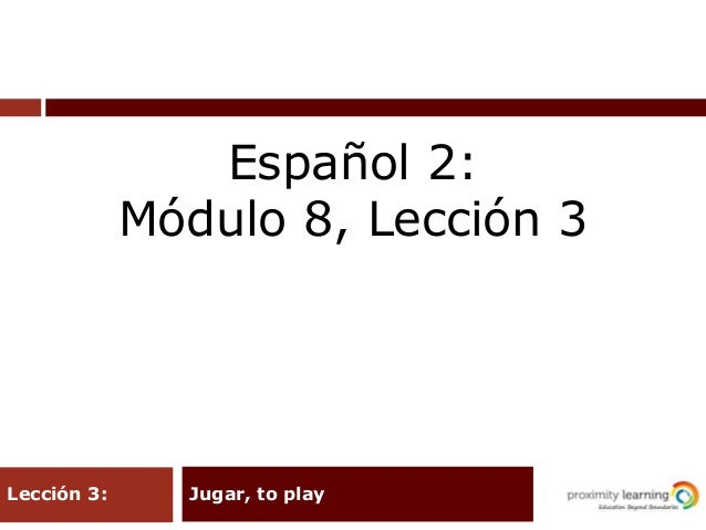 Jugar, to playLección 3: Español 2: Módulo 8, Lección 3