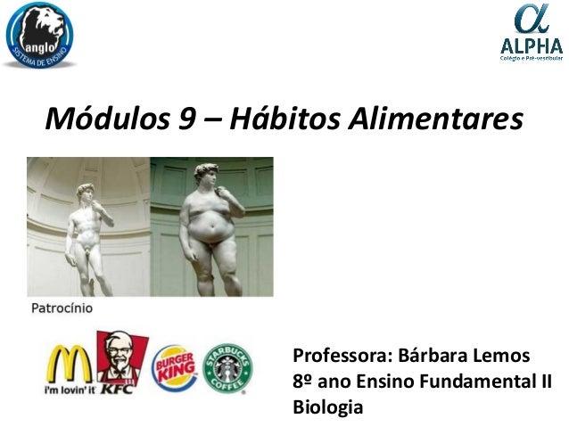 Módulos 9 – Hábitos Alimentares Professora: Bárbara Lemos 8º ano Ensino Fundamental II Biologia
