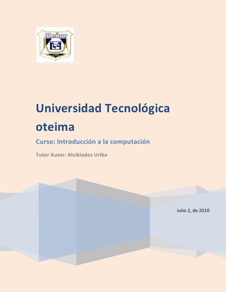 Julio 2, de 2010Universidad Tecnológica oteimaCurso: Introducción a la computaciónTutor Autor: Alcibiades Uribe<br />Recib...