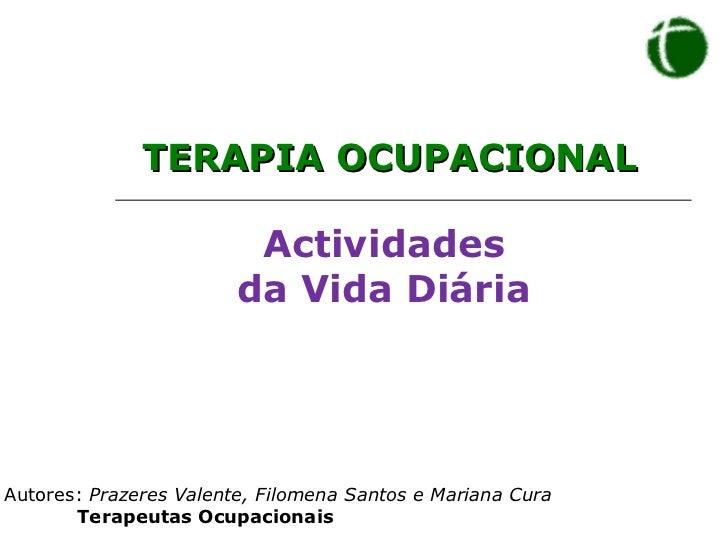 Actividades  da Vida Diária <ul><li>Autores:  Prazeres Valente, Filomena Santos e Mariana Cura </li></ul><ul><ul><ul><li>T...