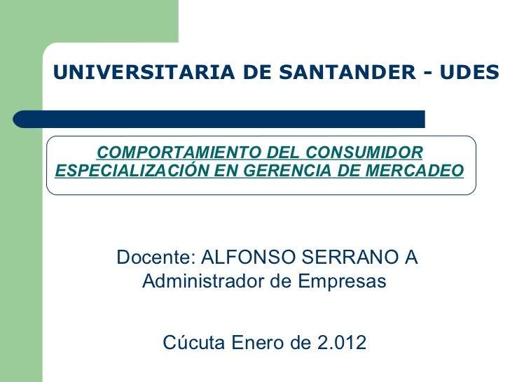 COMPORTAMIENTO DEL CONSUMIDOR ESPECIALIZACIÓN EN GERENCIA DE MERCADEO UNIVERSITARIA DE SANTANDER - UDES Docente: ALFONSO S...