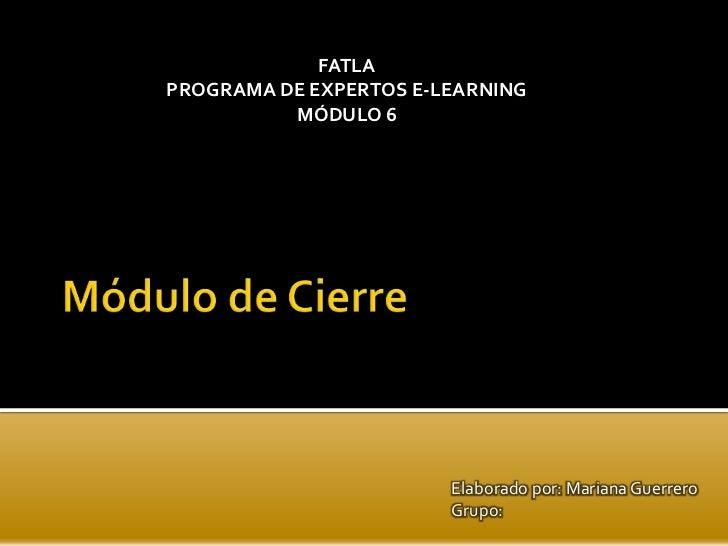 FATLAPROGRAMA DE EXPERTOS E-LEARNING          MÓDULO 6                        Elaborado por: Mariana Guerrero             ...