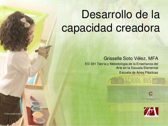 Desarrollo de la capacidad creadora Grisselle Soto Vélez, MFA ED 301 Teoría y Metodología de la Enseñanza del Arte en la E...