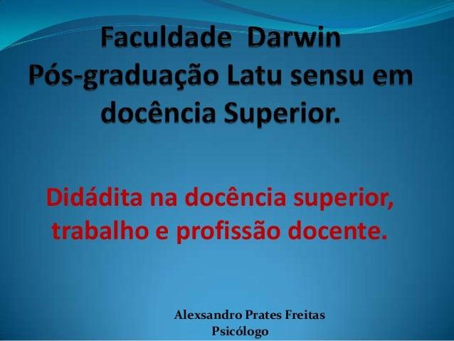 Didádita na docência superior, trabalho e profissão docente. Alexsandro Prates Freitas Psicólogo