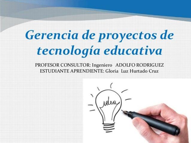 Gerencia de proyectos de tecnología educativa PROFESOR CONSULTOR: Ingeniero ADOLFO RODRIGUEZ ESTUDIANTE APRENDIENTE: Glori...