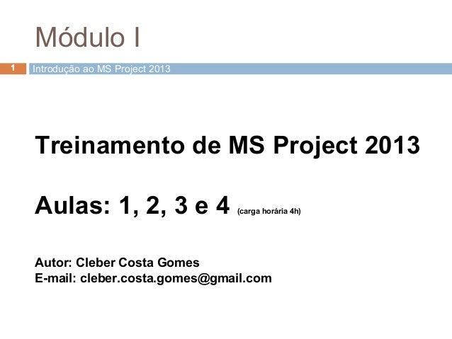 Treinamento de MS Project 2013 Aulas: 1, 2, 3 e 4 (carga horária 4h) Autor: Cleber Costa Gomes E-mail: cleber.costa.gomes@...