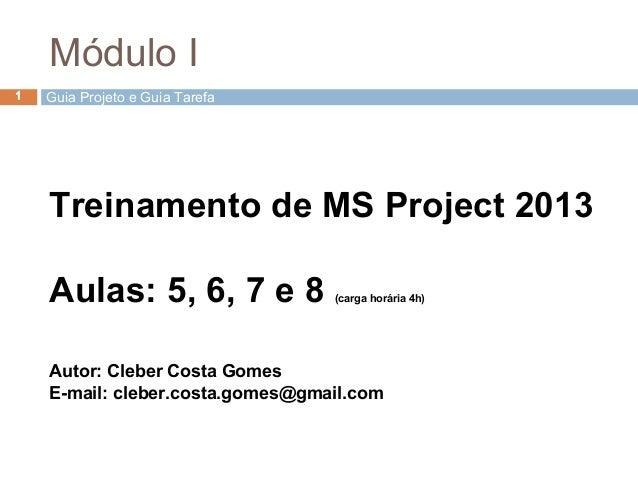 Treinamento de MS Project 2013 Aulas: 5, 6, 7 e 8 (carga horária 4h) Autor: Cleber Costa Gomes E-mail: cleber.costa.gomes@...