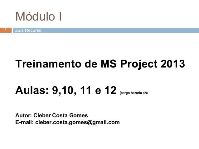 Treinamento de MS Project 2013 Aulas: 9,10, 11 e 12 (carga horária 4h) Autor: Cleber Costa Gomes E-mail: cleber.costa.gome...