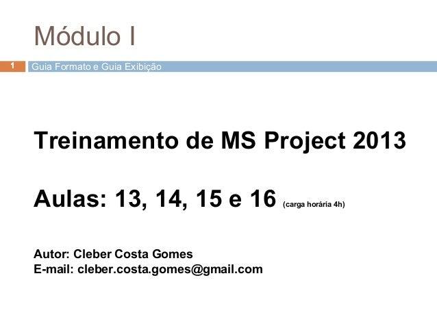 Guia Formato e Guia Exibição1 Treinamento de MS Project 2013 Aulas: 13, 14, 15 e 16 (carga horária 4h) Autor: Cleber Costa...