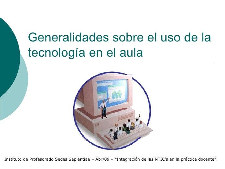 Generalidades sobre el uso de la            tecnología en el aula     Instituto de Profesorado Sedes Sapientiae – Abr/09 –...