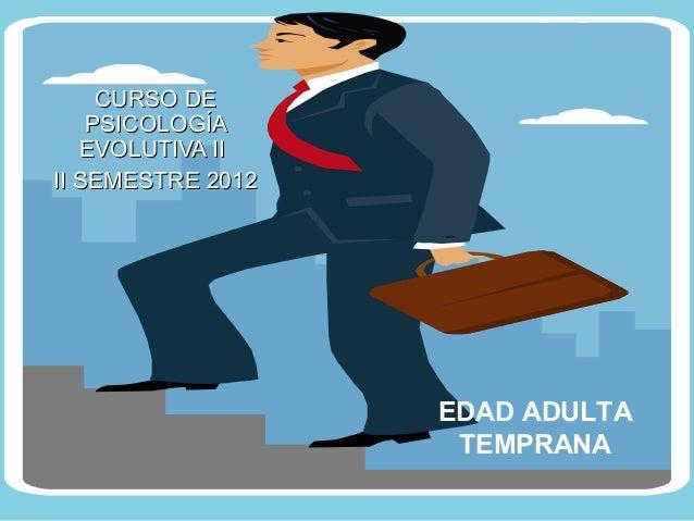 CURSO DE    PSICOLOGÍA   EVOLUTIVA IIII SEMESTRE 2012                   EDAD ADULTA                    TEMPRANA