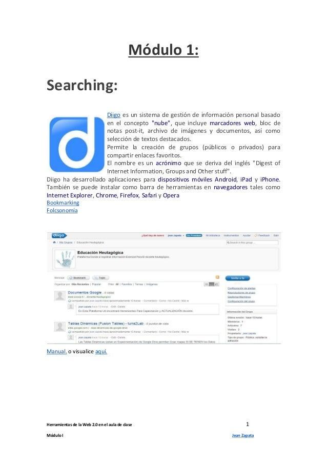 Herramientas de la Web 2.0 en el aula de clase 1 Módulo I Jean Zapata Módulo 1: Searching: Diigo es un sistema de gestión ...