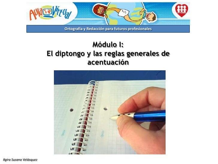 Módulo I:<br />El diptongo y las reglas generales de acentuación<br />Ilgira Susana Velásquez<br />