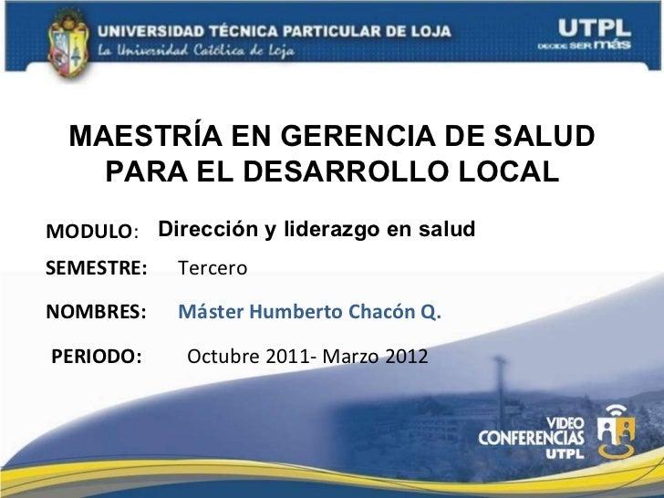 MAESTRÍA EN GERENCIA DE SALUD PARA EL DESARROLLO LOCAL MODULO : NOMBRES: Dirección y liderazgo en salud Máster Humberto Ch...